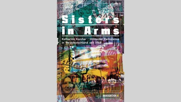 Sisters in Arms. Militanter Feminismus in Westdeutschland seit 1968