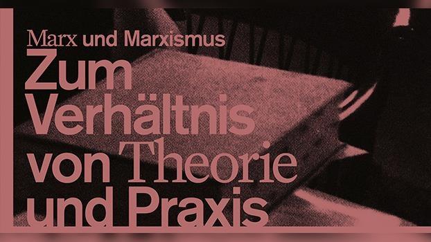 """""""Marx und Marxismus. Zum Verhältnis von Theorie und Praxis"""""""
